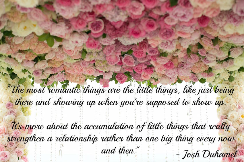Josh Duhamel Quote The most romantic things are the little things, like just being there and showing up when you're supposed to show up. It's more about the accumulation of little things that really strengthen a relationship rather than one big thing every now and then.